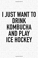 I Just Want To Drink Kombucha And Play Ice Hockey: A 6x9 Inch Matte Softcover Diary Notebook With 120 Blank Lined Pages And A Funny Skating Sports Fanatic Cover Slogan