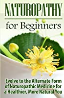 Naturopathy for Beginners: Evolve to the Alternate Form of Naturopathic Medicine for a Healthier, More Natural You
