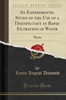 An Experimental Study of the Use of a Disinfectant in Rapid Filtration of Water: Thesis (Classic Reprint)