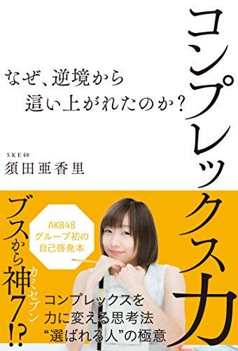 須田亜香里 コンプレックス力 ~なぜ、逆境から這い上がれたのか?~