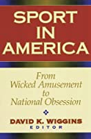 Sport in America: From Wicked Amusement to National Obsession