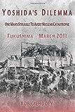 Yoshida's Dilemma: One Man's Struggle to Avert Nuclear Catastrophe Fukushima - March 2011