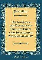 Die Literatur Der Faustsage Bis Ende Des Jahres 1850 Systematisch Zusammengestellt (Classic Reprint)