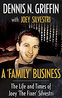 A 'FAMILY' BUSINESS: The Life And Times Of Joey 'The Fixer' Silvestri by [Griffin, Dennis N., Silvestri, Joey]