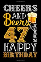 Cheers And Beers To 47 Years Happy Birthday: Fun And Practical Alternative to a Card - Impactful 47 Years Old Wishes - 47 Year Old Birthday Gift Gratitude Journal / Notebook / Diary / Unique Greeting Card