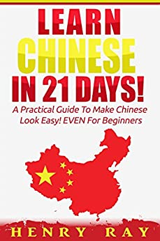 Chinese: Learn Chinese In 21 DAYS! – A Practical Guide To Make Chinese Look Easy! EVEN For Beginners (Spanish, French, German, Italian) by [Ray, Henry]