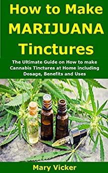 How to Make Marijuana Tinctures: The Ultimate Guide on How to make Cannabis Tinctures at Home including Dosage, Benefits and Uses by [Vicker, Mary ]