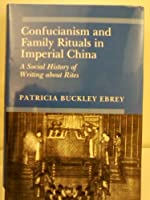 Confucianism and Family Rituals in Imperial China: A Social History of Writing About Rites (Princeton Legacy Library)