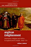 Anglican Enlightenment: Orientalism, Religion and Politics in England and its Empire, 1648–1715 (Cambridge Studies in Early Modern British History)