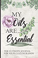 My Oils Are Essential The Ultimate Journal For Your Custom Blends: A Unique Notebook To Create And Record Your Favorite Oil Blends:  Inventory Lists, Wish Lists, Recipe Pages & More!  Including 96 Diffuser Blend Recipes From Energy To Relaxation