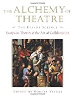 The Alchemy of Theatre, the Divine Science: Essays on Theatre And the Art of Collaboration (Applause Books)