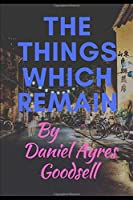 The Things Which Remain by Daniel Ayres Goodsell
