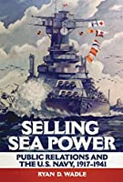 Selling Sea Power: Public Relations and the U.S. Navy, 1917-1941