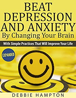 Beat Depression And Anxiety By Changing Your Brain: With Simple Practices That Will Improve Your Life by [Hampton, Debbie]