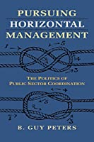 Pursuing Horizontal Management: The Politics of Public Sector Coordination (Studies in Government and Public Policy)