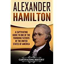 Alexander Hamilton: A Captivating Guide to One of the Founding Fathers of the United States of America