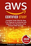 AWS Certified Study: Complete Guide Step-By-Step From Biginner to Advanced and Upgrade Your Business using Amazon Web Services (2020 Edition)