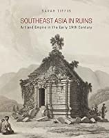 Southeast Asia in Ruins: Art and Empire in the Early 19th Century