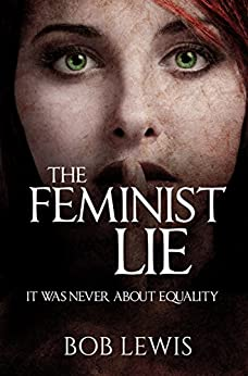 The Feminist Lie: It Was Never About Equality by [Lewis, Bob]