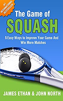 The Game of Squash: 5 Easy Ways to Improve Your Game and Win More Matches by [North, John, Ethan, James, Limbrey, Brendan, Roorda, Kathy, Pedersen, Garry, Walton, Steve]