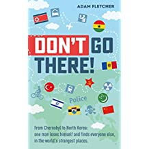 Don't Go There: From Chernobyl to North Korea—one man's quest to lose himself and find everyone else in the world's strangest places (Weird Travel Book 1)
