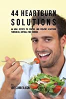 44 Heartburn Solutions: 44 Meal Recipes to Control and Prevent Heartburn Through All Natural Food Sources