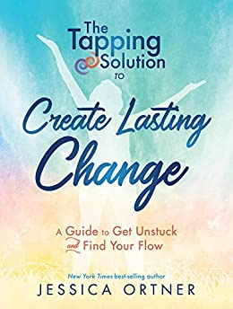 The Tapping Solution to Create Lasting Change: A Guide to Get Unstuck and Find Your Flow by [Ortner, Jessica]