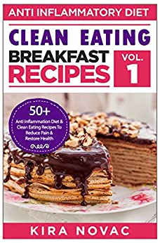 Clean Eating: Anti-Inflammatory Breakfast Recipes: 50+ Anti Inflammation Diet & Clean Eating Recipes To Reduce Pain And Restore Health (Anti-Inflammatory Diet, Clean Eating Recipes, Cookbook Book 1) by [Novac, Kira]