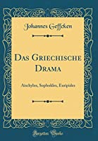 Das Griechische Drama: Aischylos, Sophokles, Euripides (Classic Reprint)