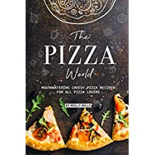 The Pizza World: Mouthwatering Cheesy Pizza Recipes for All Pizza Lovers