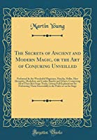 The Secrets of Ancient and Modern Magic, or the Art of Conjuring Unveilled: Performed by the Wonderful Magicians, Houdin, Heller, Herr Alexander, Maskelyne and Cookie Bautler and Others; Comprising All of Their Best Stage Tricks, Giving Full Explanations