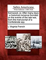 Kernwood, Or, After Many Days: A Historical Romance Founded on the Events of the Late War, from the Manuscript of a Confederate Spy.
