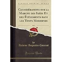 Considerations Sur La Marche Des Idees Et Des Evenements Dans Les Temps Modernes, Vol. 1 (Classic Reprint)