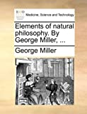Elements of Natural Philosophy. by George Miller, ...