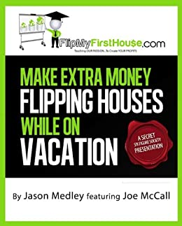 Make Extra Money Flipping Houses While On Vacation (A Secret Six Figure Society Real Estate Investing Presentation Book 1) by [Medley, Jason, McCall, Joe]