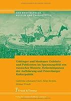 Goettinger und Moskauer Gelehrte und Publizisten im Spannungsfeld von russischer Historie, Reformimpulsen der Aufklaerung und Petersburger Kulturpolitik