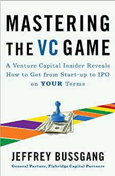 Mastering the VC Game: A Venture Capital Insider Reveals How to Get from Start-up to IPO on Your Terms by [Bussgang, Jeffrey]
