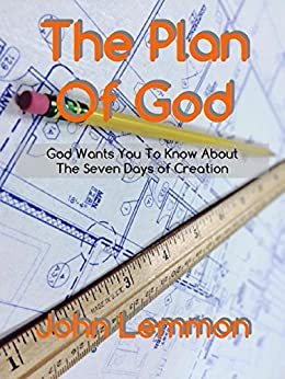 The Plan Of God: God Wants You To Know About The Seven Days Of Creation by [Lemmon, John]
