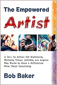 [Baker, Bob]のThe Empowered Artist: A Call to Action for Musicians, Writers, Visual Artists, and Anyone Who Wants to Make a Difference With Their Creativity (English Edition)