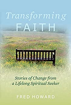 Transforming Faith: Stories of Change from a Lifelong Spiritual Seeker by [Howard, Fred]