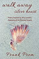 Walk Away Silver Heart: Poetry inspired by the Amy Lowell poem 'Madonna of the Evening Flowers' (A Love Poetry Trilogy)
