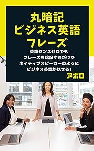 丸暗記ビジネス英語フレーズ: 英語センスゼロの人でもフレーズを暗記するだけでネイティブスピーカーのようなビジネス英語が使いこなせるようになる
