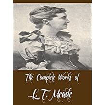 The Complete Works of L. T. Meade (35 Complete Works of L. T. Meade Including Wild Heather, A Big Temptation, A Master of Mysteries, A Plucky Girl, A Very ... Girl, A Girl in Ten Thousand, & More)
