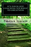 It's Your Life! Coaching Yourself to Greatness: Easy Proven Steps to Change Your Life