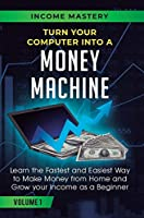 Turn Your Computer Into a Money Machine: Learn the Fastest and Easiest Way to Make Money From Home and Grow Your Income as a Beginner Volume 1
