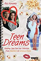 Teen Dreams: Reading Teen Film And Television from Heathers to Veronica Mars