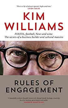 Rules of Engagement: FOXTEL, football, News and wine: The secrets of a business builder and cultural maestro by [Williams, Kim]