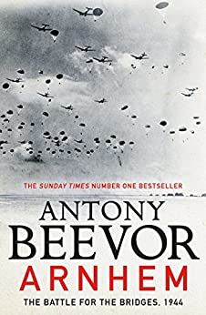 Arnhem: The Battle for the Bridges, 1944: The Sunday Times No 1 Bestseller by [Beevor, Antony]