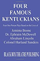 Four Famous Kentuckians: Four One Person Plays Based of the Lives of Jemima Boone, Dr. Ephraim McDowell, Abraham Lincoln and Colonel Harland Sanders
