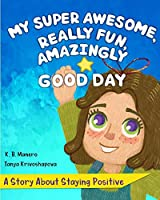 My Super Awesome, Really Fun, Amazingly Good Day: A Story About Staying Positive